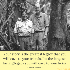 Steve Saint Quote - Your story is the greatest legacy that you will leave to your friends. It's the longest-lasting legacy you will leave to your heirs.